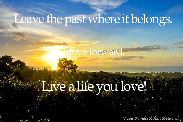 Leave the past where it belongs. Move forward. Live a life you love. © 2010 Mariska Richters - Lovina, Bali