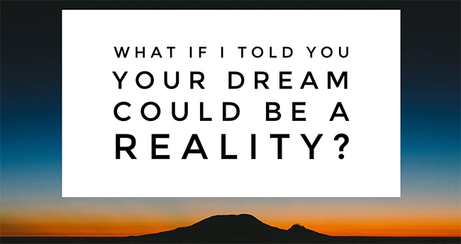 What if I told you your dream could be a reality?