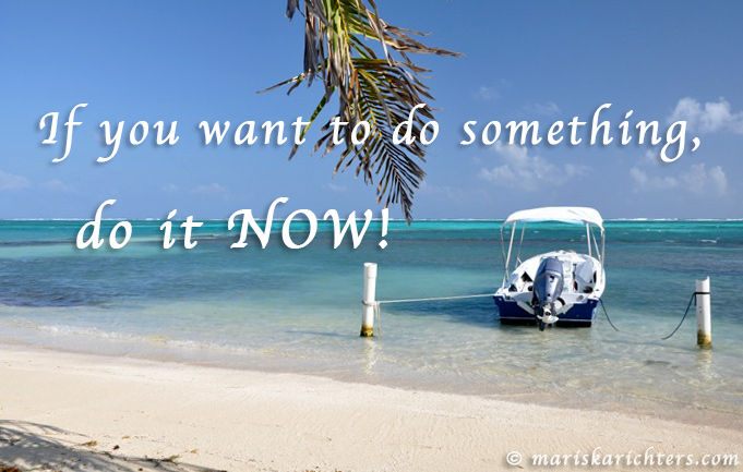 If You Want to Do Something Do It NOW!
